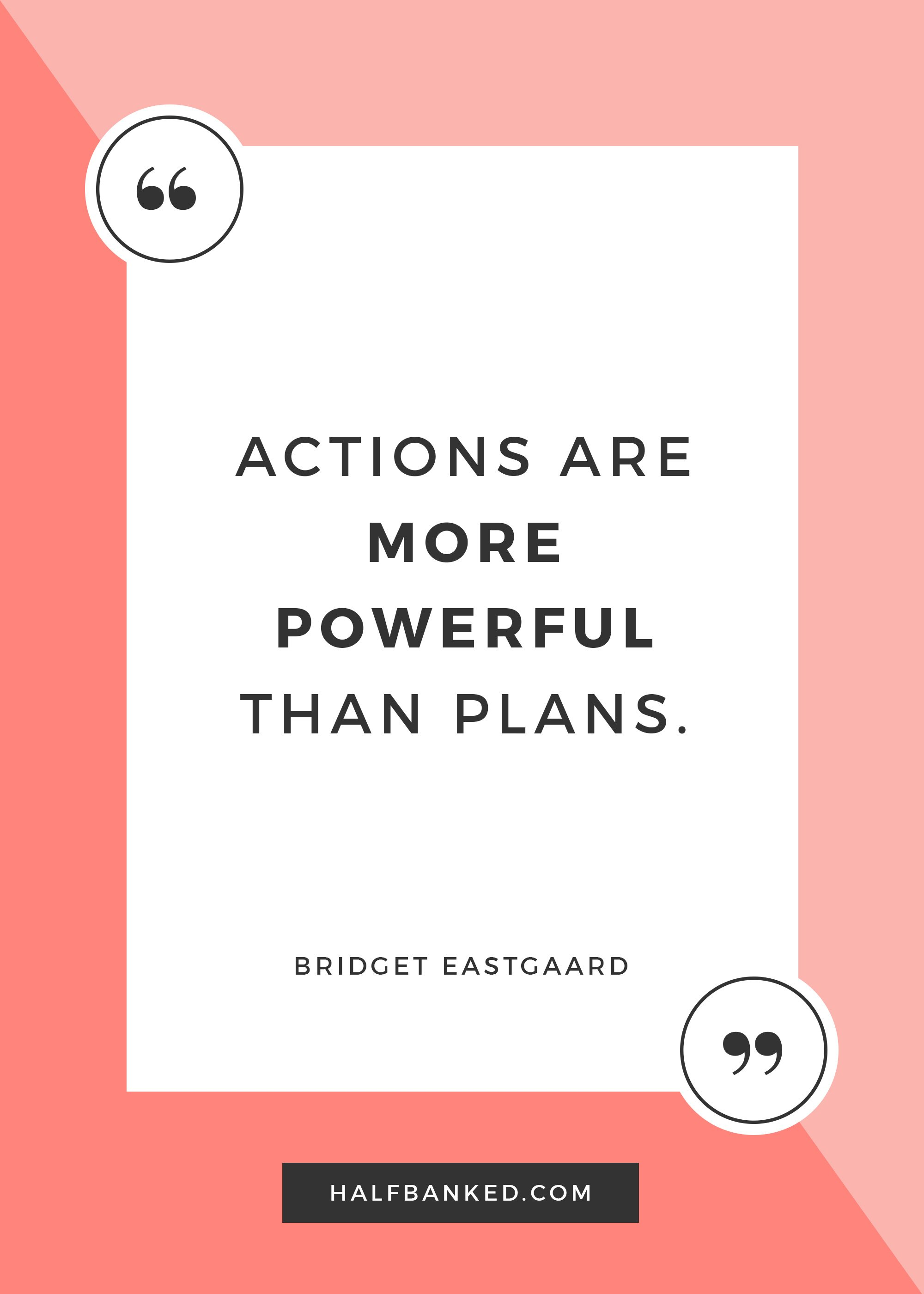 """Actions are more powerful than plans."" - Bridget Eastgaard"