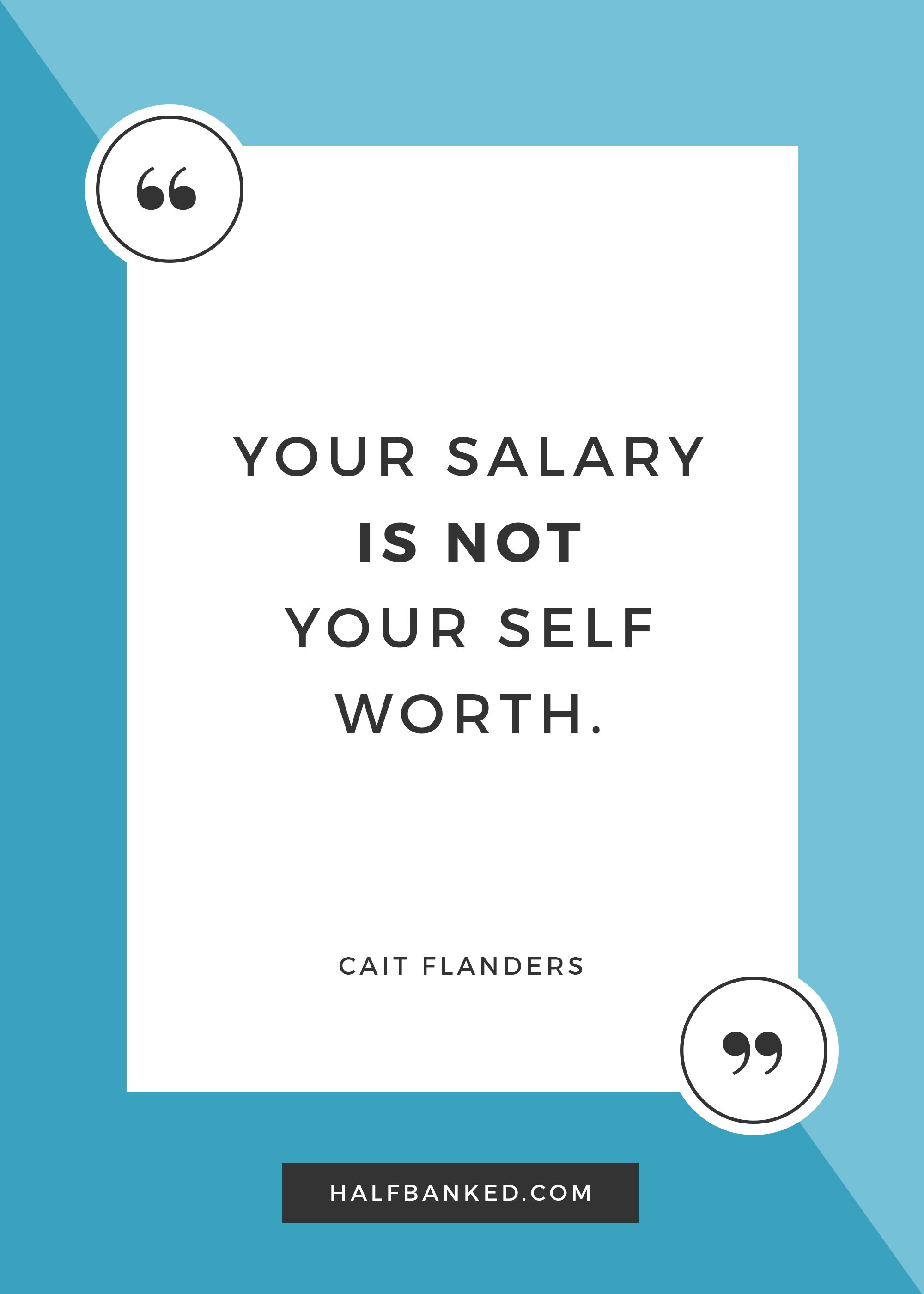 """Your salary is not your self worth."" -Cait Flanders"