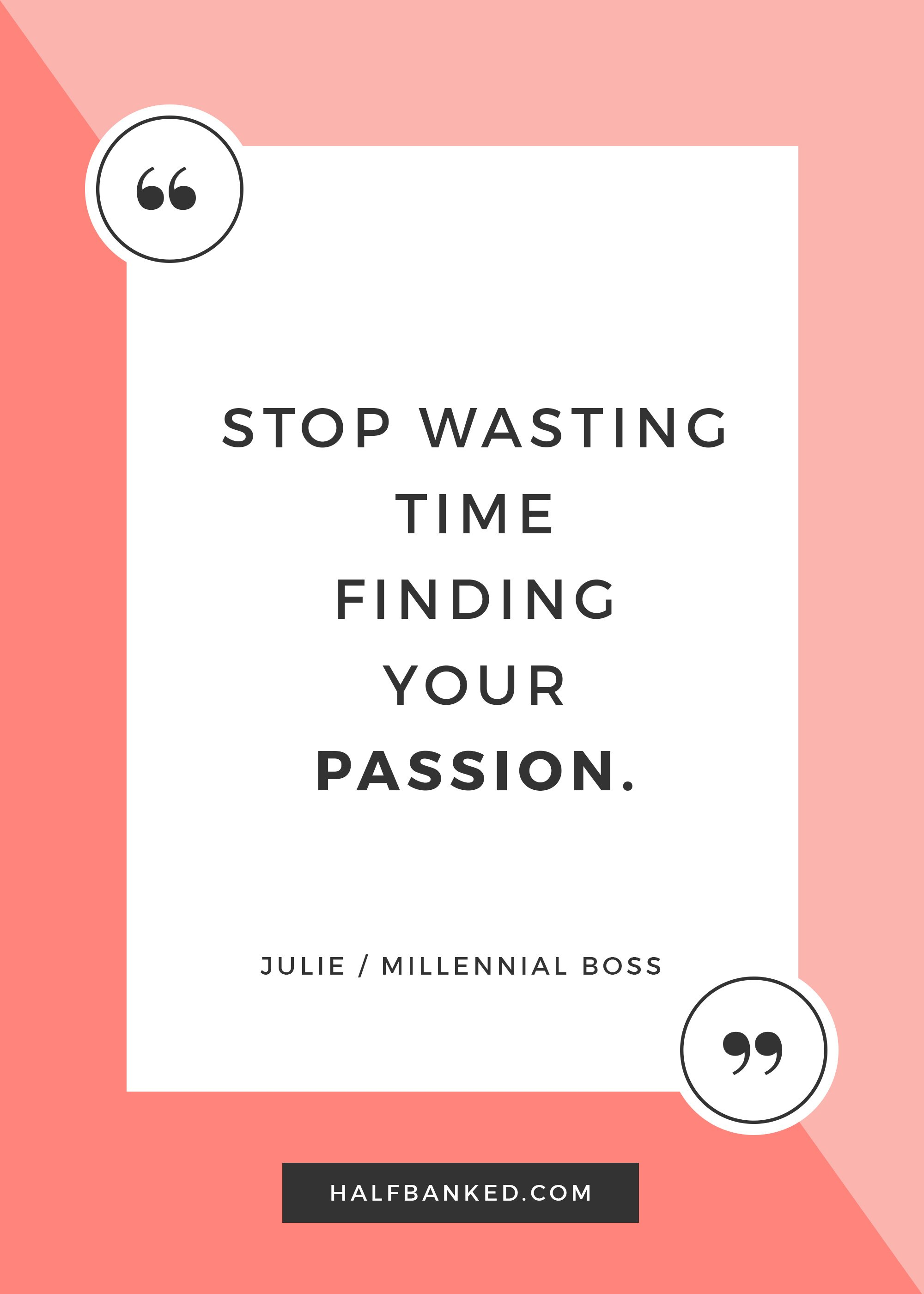 """Stop wasting time finding your passion."" -  Millennial Boss"