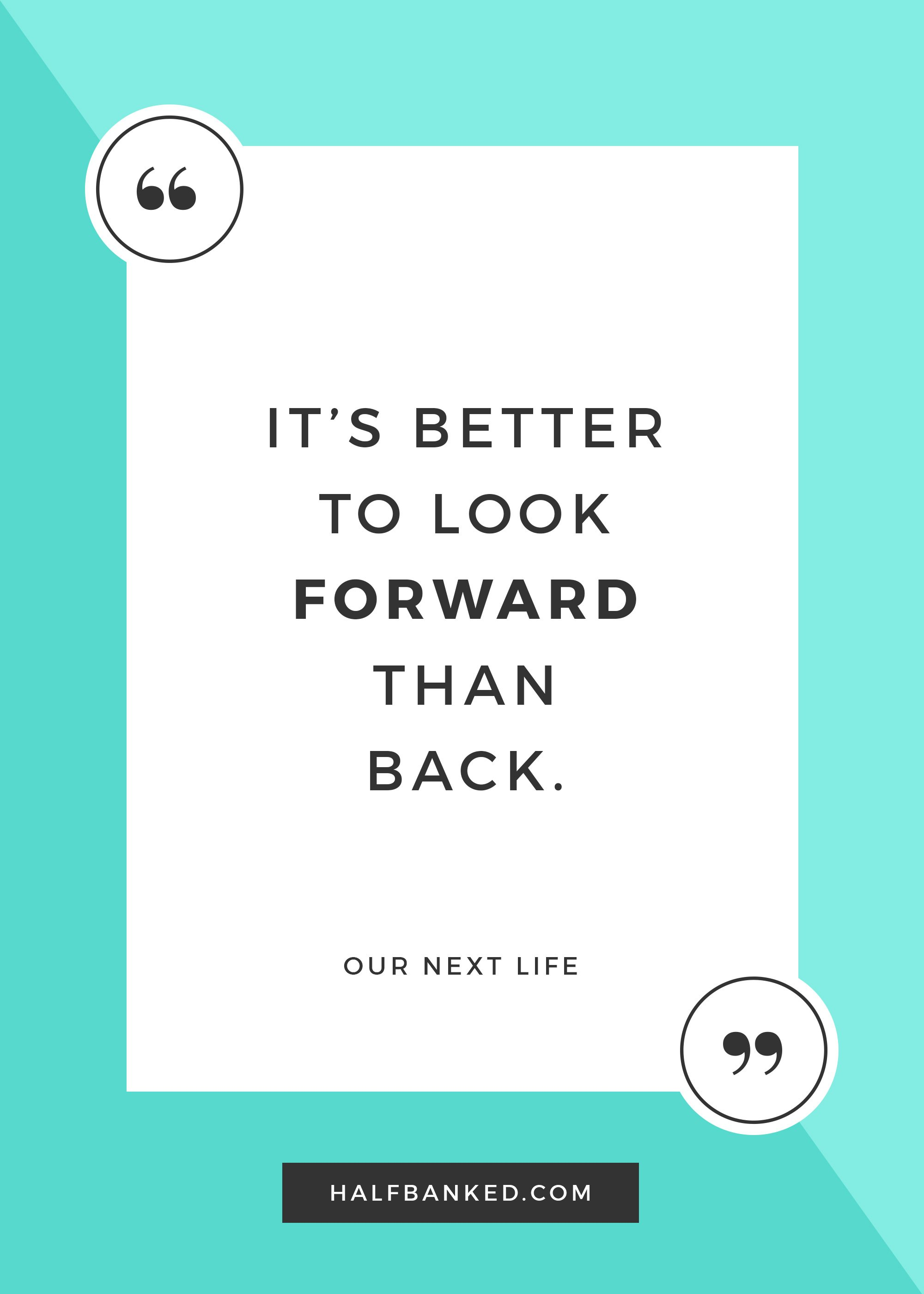 """It's better to look forward than back."""