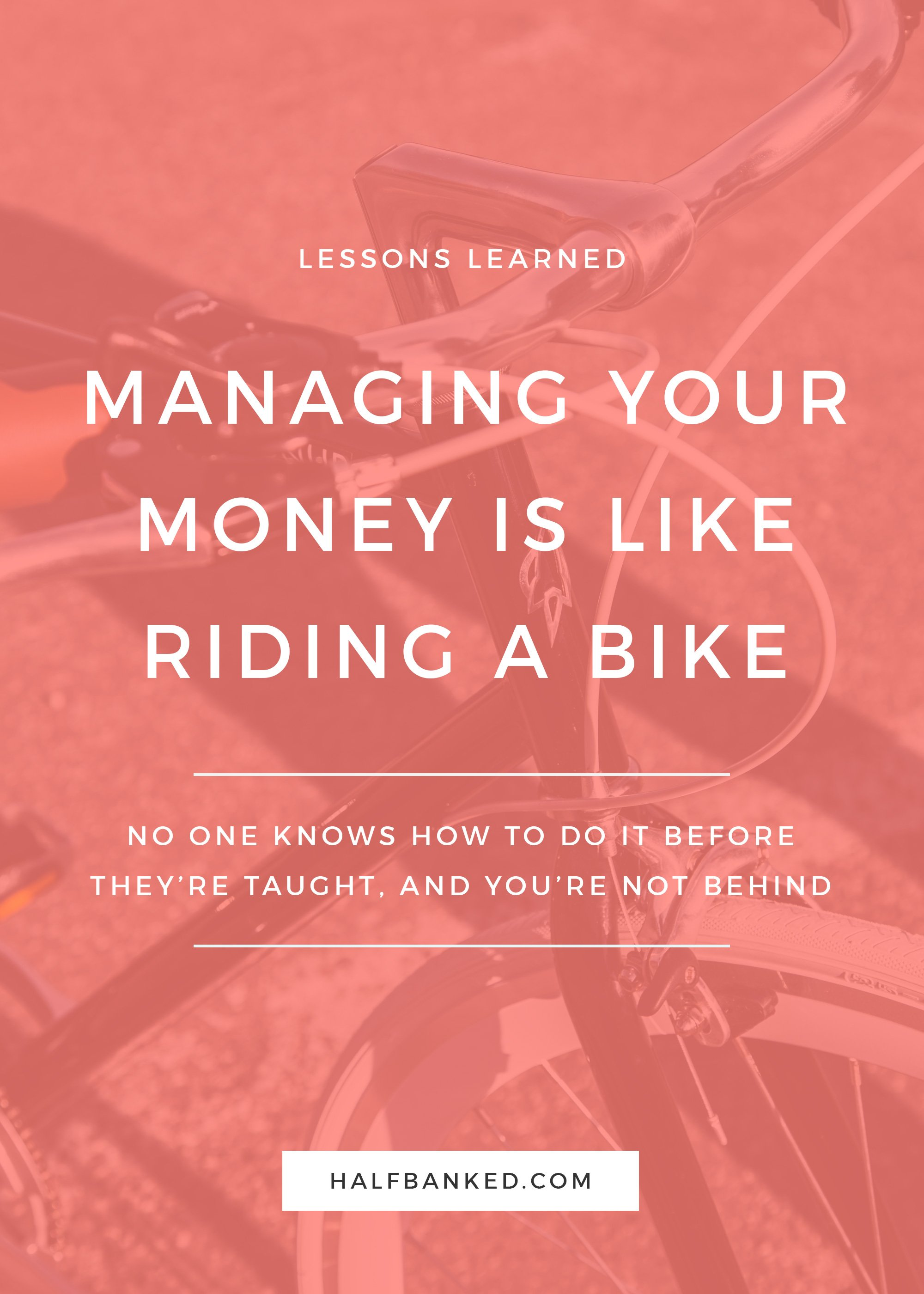 Managing your money can seem intimidating, just like learning how to ride a bike. But you can totally do it - and you don't have to know how to do it just yet.