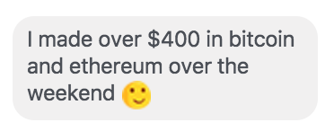 """I made hundreds of dollars in bitcoin and ethereum this weekend."""