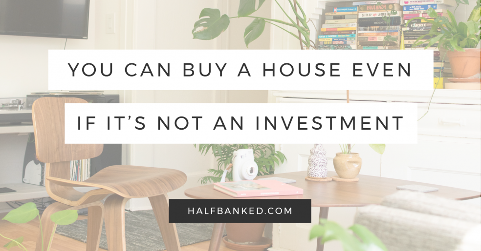 Yes, you can buy a house even if it's not a good investment